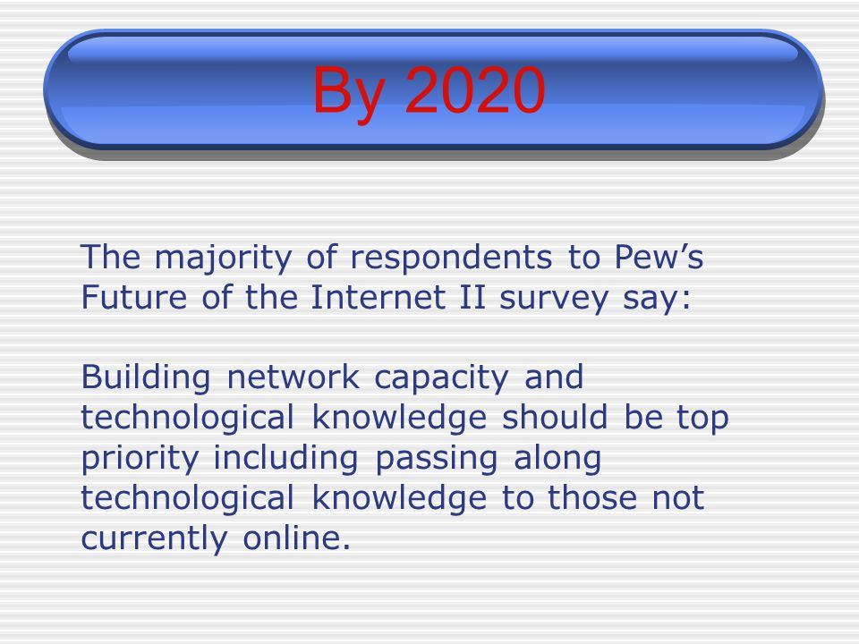 By 2020 The majority of respondents to Pew's Future of the Internet II survey say: Building network capacity and technological knowledge should be top priority including passing along technological knowledge to those not currently online.