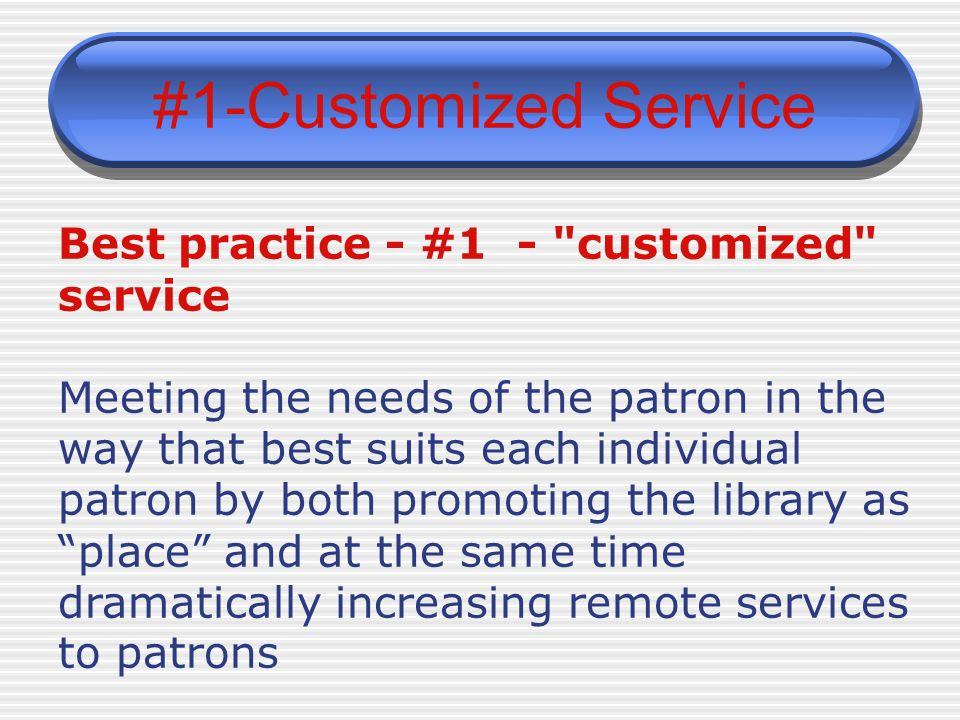 #1-Customized Service Best practice - #1 - customized service Meeting the needs of the patron in the way that best suits each individual patron by both promoting the library as place and at the same time dramatically increasing remote services to patrons
