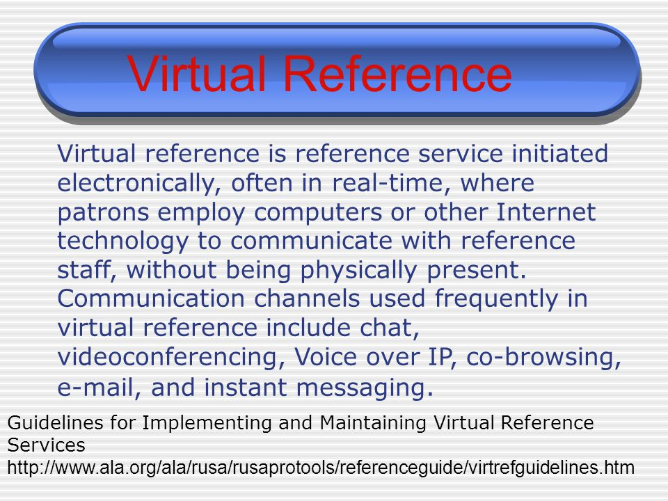 Guidelines for Implementing and Maintaining Virtual Reference Services http://www.ala.org/ala/rusa/rusaprotools/referenceguide/virtrefguidelines.htm Virtual Reference Virtual reference is reference service initiated electronically, often in real-time, where patrons employ computers or other Internet technology to communicate with reference staff, without being physically present.