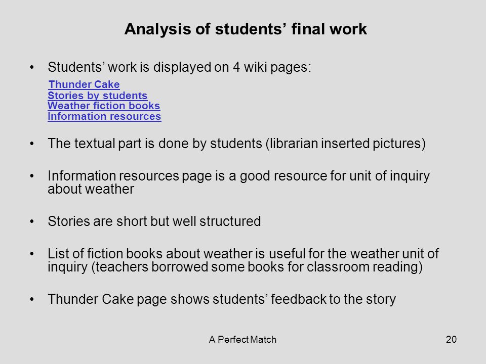 A Perfect Match20 Analysis of students' final work Students' work is displayed on 4 wiki pages: Thunder Cake Stories by students Weather fiction books Information resources Thunder Cake Stories by students Weather fiction books Information resources The textual part is done by students (librarian inserted pictures) Information resources page is a good resource for unit of inquiry about weather Stories are short but well structured List of fiction books about weather is useful for the weather unit of inquiry (teachers borrowed some books for classroom reading) Thunder Cake page shows students' feedback to the story