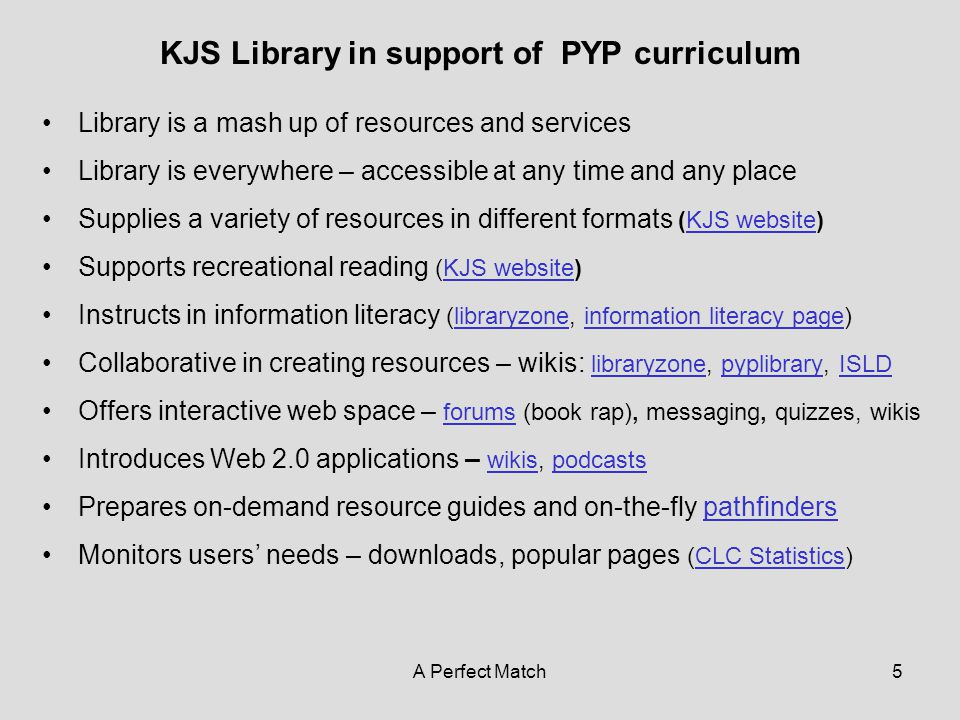 A Perfect Match5 KJS Library in support of PYP curriculum Library is a mash up of resources and services Library is everywhere – accessible at any time and any place Supplies a variety of resources in different formats (KJS website)KJS website Supports recreational reading (KJS website)KJS website Instructs in information literacy (libraryzone, information literacy page)libraryzoneinformation literacy page Collaborative in creating resources – wikis: libraryzone, pyplibrary, ISLD libraryzonepyplibraryISLD Offers interactive web space – forums (book rap), messaging, quizzes, wikis forums Introduces Web 2.0 applications – wikis, podcasts wikispodcasts Prepares on-demand resource guides and on-the-fly pathfinderspathfinders Monitors users' needs – downloads, popular pages (CLC Statistics)CLC Statistics