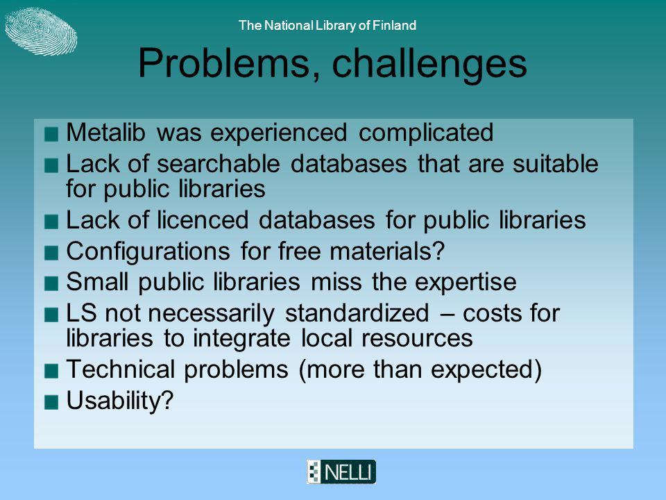 The National Library of Finland Problems, challenges Metalib was experienced complicated Lack of searchable databases that are suitable for public libraries Lack of licenced databases for public libraries Configurations for free materials.