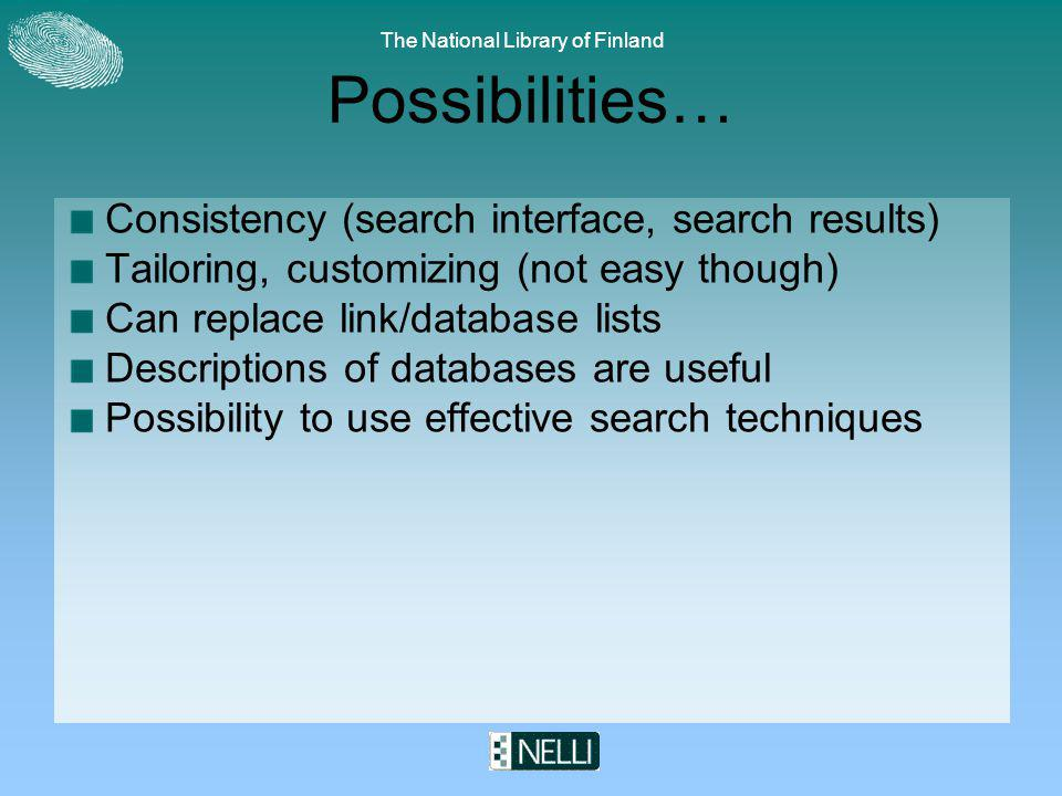 The National Library of Finland Possibilities… Consistency (search interface, search results) Tailoring, customizing (not easy though) Can replace link/database lists Descriptions of databases are useful Possibility to use effective search techniques