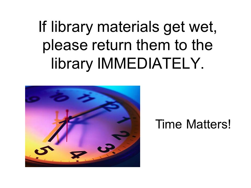 If library materials get wet, please return them to the library IMMEDIATELY. Time Matters!