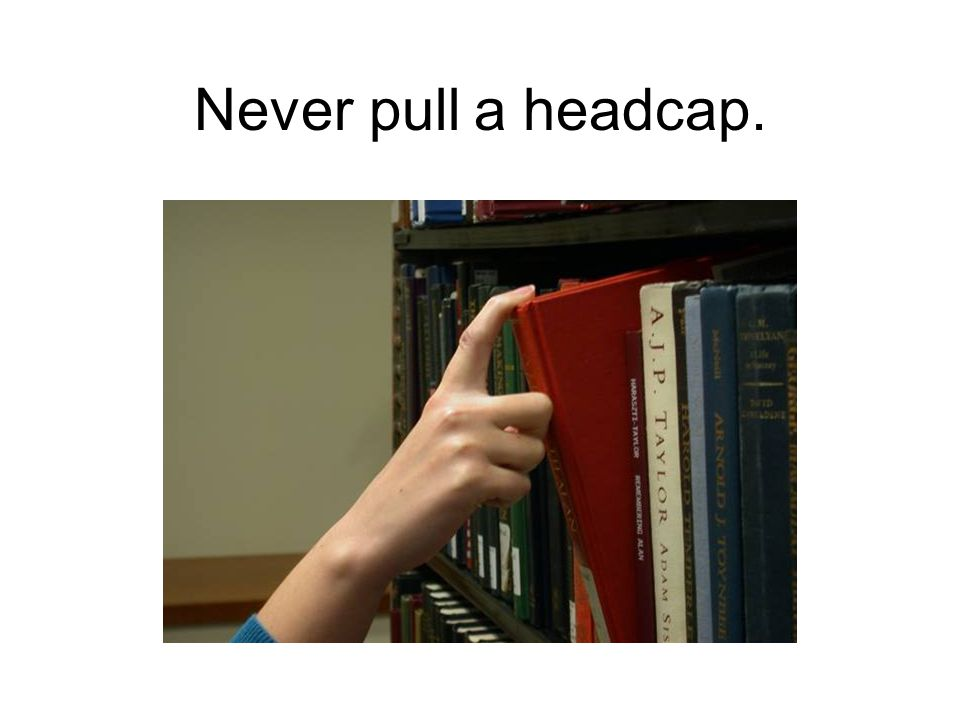 Never pull a headcap.