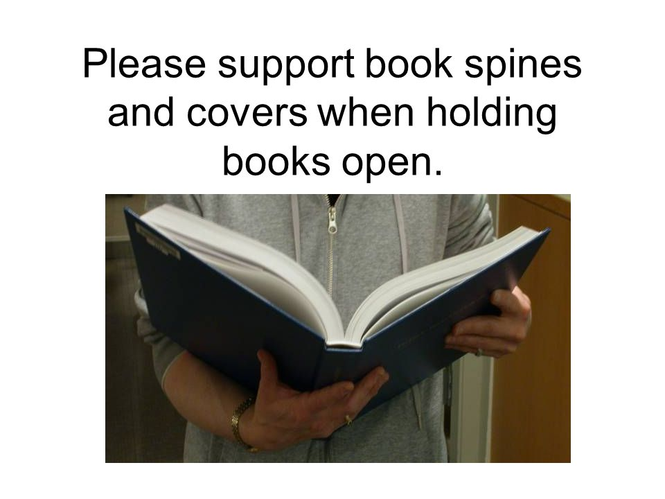 Please support book spines and covers when holding books open.