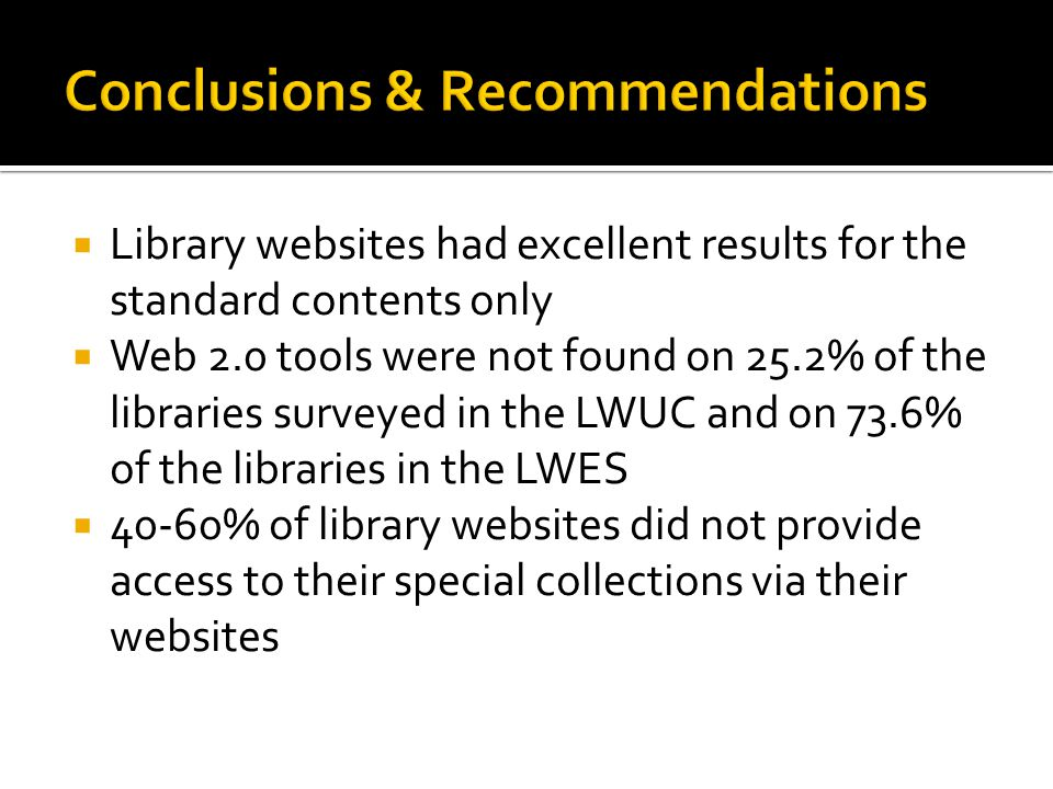  Library websites had excellent results for the standard contents only  Web 2.0 tools were not found on 25.2% of the libraries surveyed in the LWUC and on 73.6% of the libraries in the LWES  40-60% of library websites did not provide access to their special collections via their websites