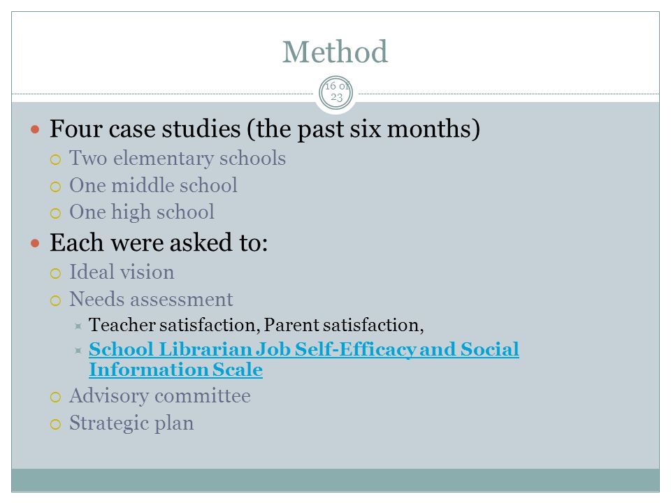 Method Four case studies (the past six months)  Two elementary schools  One middle school  One high school Each were asked to:  Ideal vision  Needs assessment  Teacher satisfaction, Parent satisfaction,  School Librarian Job Self-Efficacy and Social Information Scale School Librarian Job Self-Efficacy and Social Information Scale  Advisory committee  Strategic plan 16 of 23