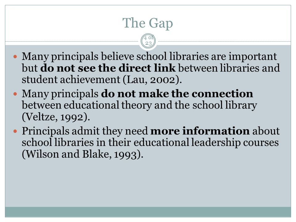 The Gap Many principals believe school libraries are important but do not see the direct link between libraries and student achievement (Lau, 2002).