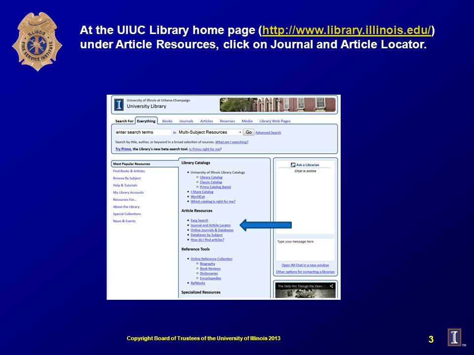 At the UIUC Library home page (http://www.library.illinois.edu/) under Article Resources, click on Journal and Article Locator.http://www.library.illinois.edu/ Copyright Board of Trustees of the University of Illinois 2013 3