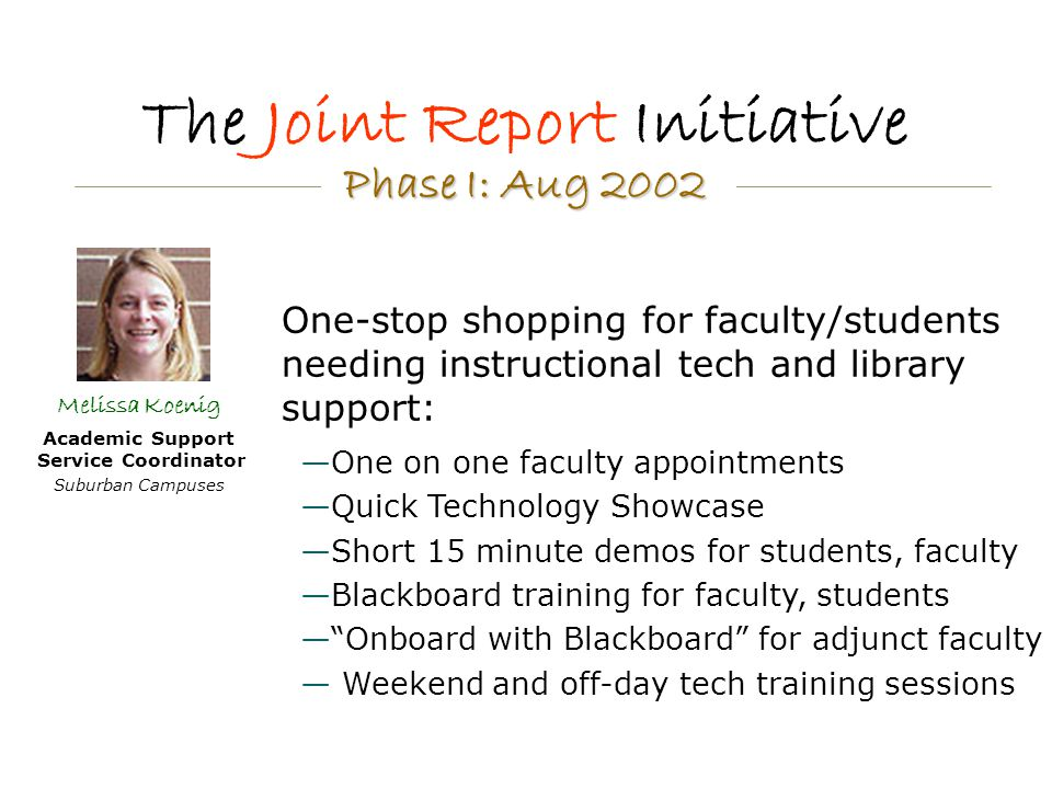 The Joint Report Initiative Melissa Koenig Academic Support Service Coordinator Suburban Campuses —One on one faculty appointments —Quick Technology Showcase —Short 15 minute demos for students, faculty —Blackboard training for faculty, students — Onboard with Blackboard for adjunct faculty — Weekend and off-day tech training sessions One-stop shopping for faculty/students needing instructional tech and library support: Phase I: Aug 2002 Phase I: Aug 2002
