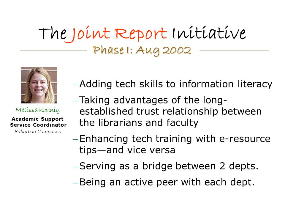 The Joint Report Initiative — Adding tech skills to information literacy — Taking advantages of the long- established trust relationship between the librarians and faculty — Enhancing tech training with e-resource tips—and vice versa — Serving as a bridge between 2 depts.