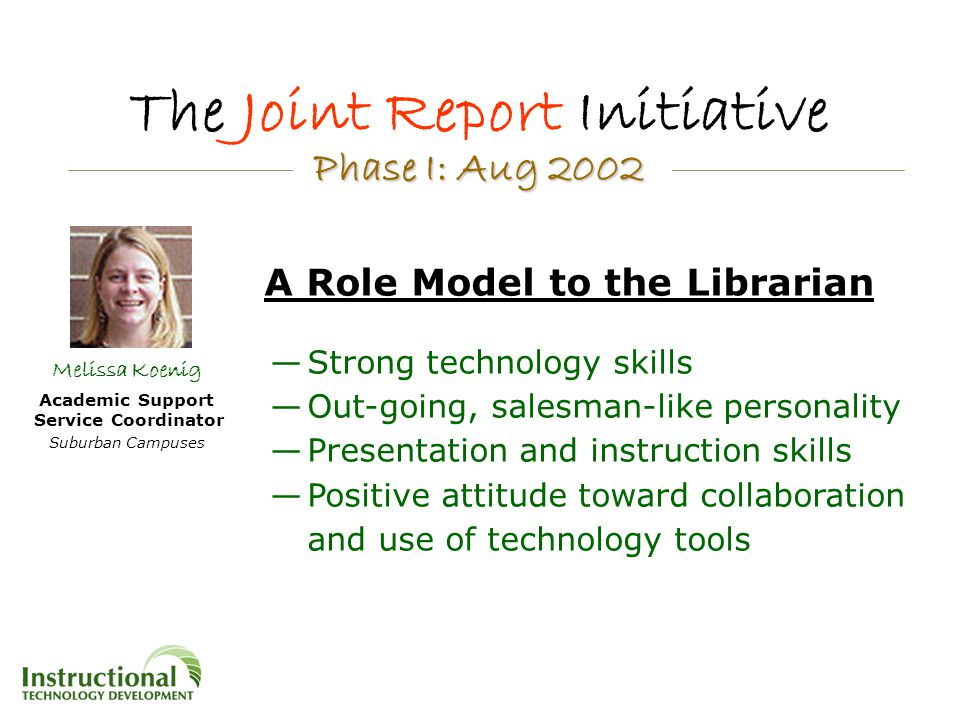 The Joint Report Initiative A Role Model to the Librarian —Strong technology skills —Out-going, salesman-like personality —Presentation and instruction skills —Positive attitude toward collaboration and use of technology tools Phase I: Aug 2002 Phase I: Aug 2002 Melissa Koenig Academic Support Service Coordinator Suburban Campuses