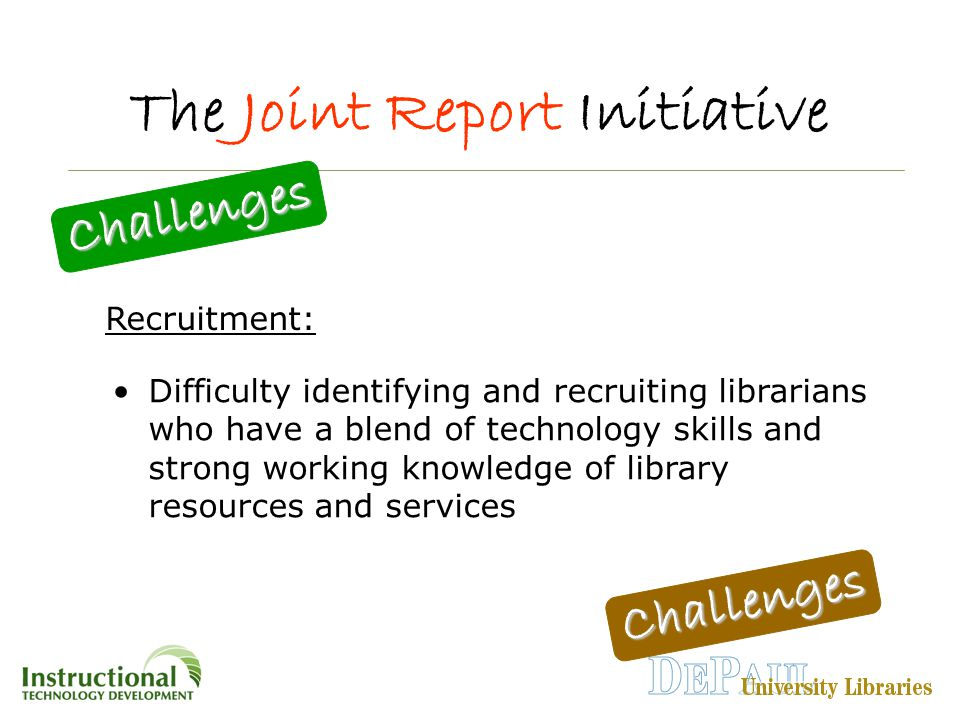 The Joint Report Initiative Challenges Challenges Difficulty identifying and recruiting librarians who have a blend of technology skills and strong working knowledge of library resources and services Recruitment: Challenges Challenges
