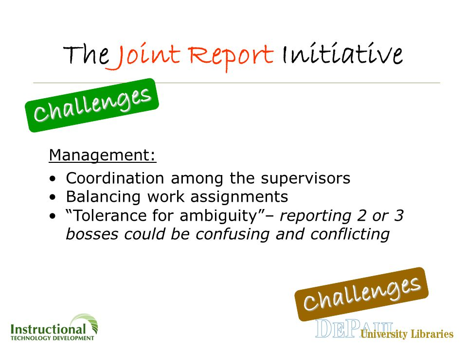 The Joint Report Initiative Challenges Challenges Coordination among the supervisors Balancing work assignments Tolerance for ambiguity – reporting 2 or 3 bosses could be confusing and conflicting Management: Challenges Challenges