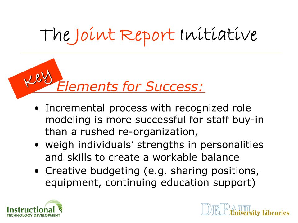 The Joint Report Initiative Incremental process with recognized role modeling is more successful for staff buy-in than a rushed re-organization, weigh individuals' strengths in personalities and skills to create a workable balance Creative budgeting (e.g.