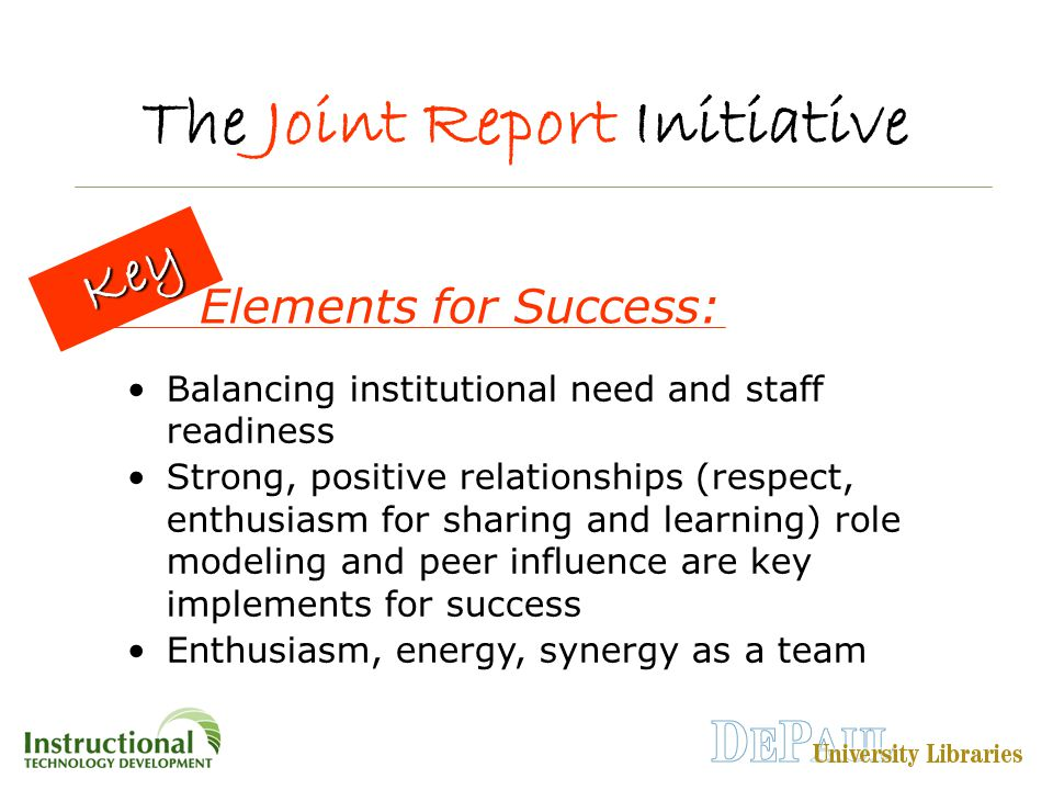The Joint Report Initiative Balancing institutional need and staff readiness Strong, positive relationships (respect, enthusiasm for sharing and learning) role modeling and peer influence are key implements for success Enthusiasm, energy, synergy as a team Key Key Elements for Success: