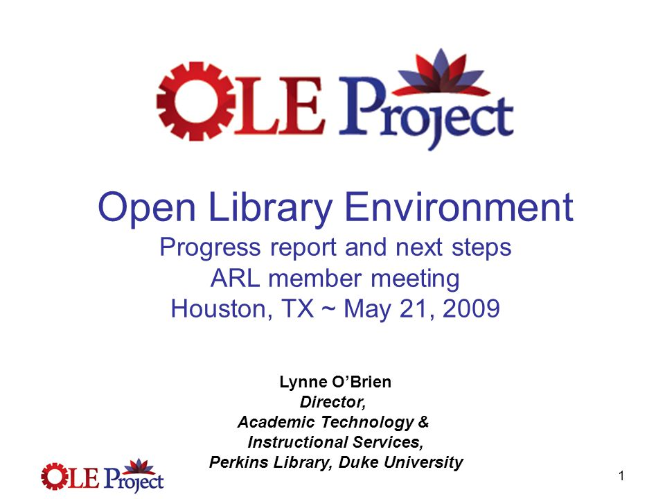 1 Open Library Environment Progress report and next steps ARL member meeting Houston, TX ~ May 21, 2009 Lynne O'Brien Director, Academic Technology & Instructional Services, Perkins Library, Duke University