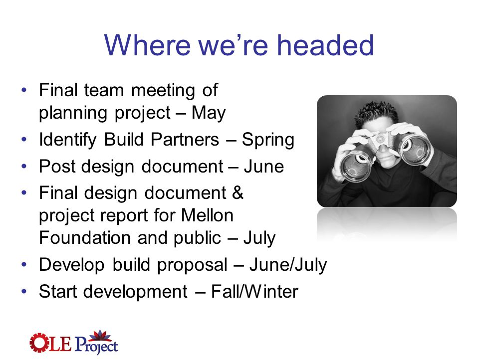 Where we're headed Final team meeting of planning project – May Identify Build Partners – Spring Post design document – June Final design document & project report for Mellon Foundation and public – July Develop build proposal – June/July Start development – Fall/Winter