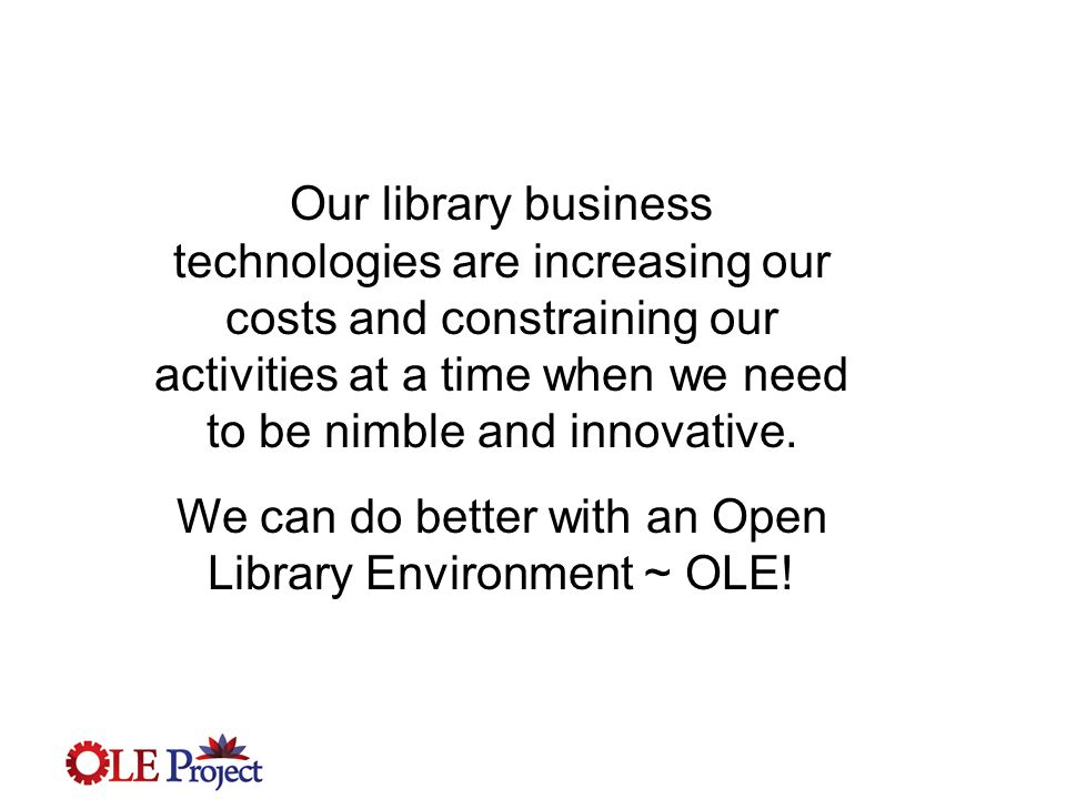 OLE Vision - functionality Flexible, adaptable and community developed software framework that  supports core business of academic and research libraries  is capable of enterprise interoperability  enables resource re-use, re-allocation and sustainability for the future  delivers full complement of services to provide info management for libraries, researchers, learners  aligns software, business processes and workflows to support innovation and economy