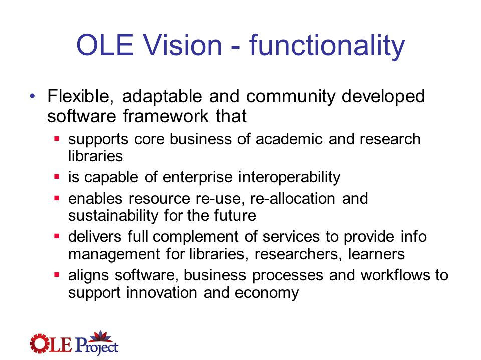 OLE Vision - functionality Flexible, adaptable and community developed software framework that  supports core business of academic and research libraries  is capable of enterprise interoperability  enables resource re-use, re-allocation and sustainability for the future  delivers full complement of services to provide info management for libraries, researchers, learners  aligns software, business processes and workflows to support innovation and economy