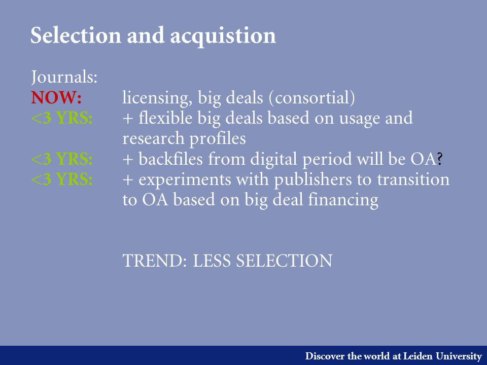 Discover the world at Leiden University Selection and acquistion Journals: NOW: licensing, big deals (consortial) <3 YRS: + flexible big deals based on usage and research profiles <3 YRS: + backfiles from digital period will be OA.