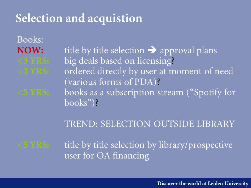 Discover the world at Leiden University Selection and acquistion Books: NOW: title by title selection  approval plans <3 YRS: big deals based on licensing.