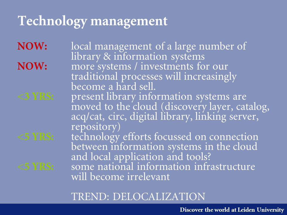 Discover the world at Leiden University Technology management NOW: local management of a large number of library & information systems NOW: more systems / investments for our traditional processes will increasingly become a hard sell.