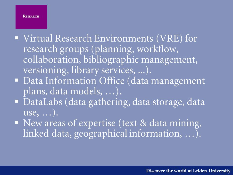 Discover the world at Leiden University R ESEARCH  Virtual Research Environments (VRE) for research groups (planning, workflow, collaboration, bibliographic management, versioning, library services,...).