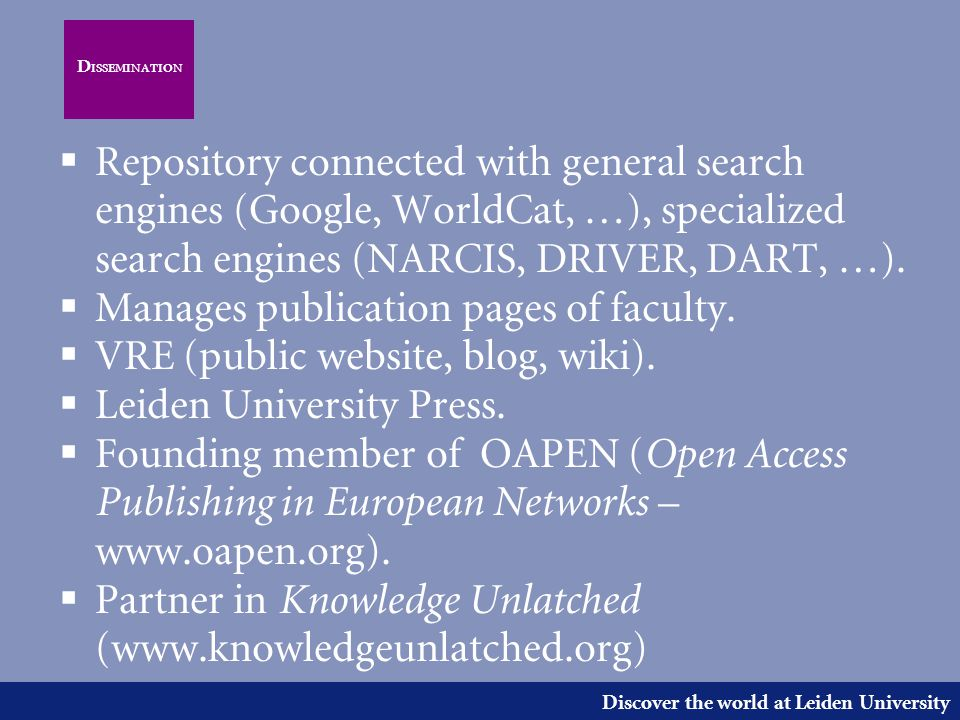 Discover the world at Leiden University D ISSEMINATION  Repository connected with general search engines (Google, WorldCat, …), specialized search engines (NARCIS, DRIVER, DART, …).