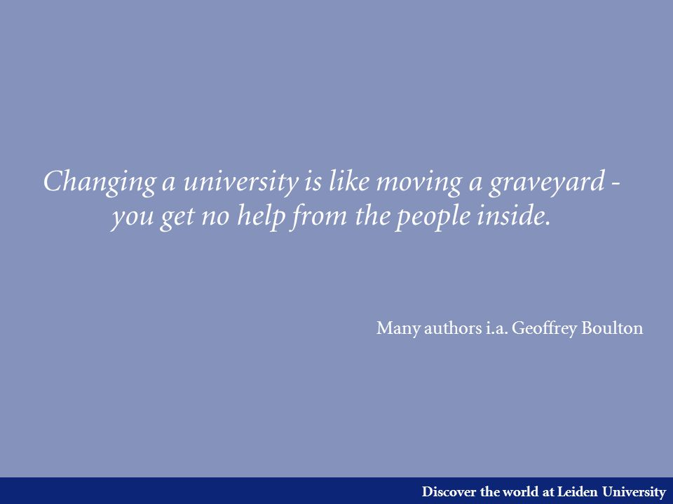 Discover the world at Leiden University Changing a university is like moving a graveyard - you get no help from the people inside.