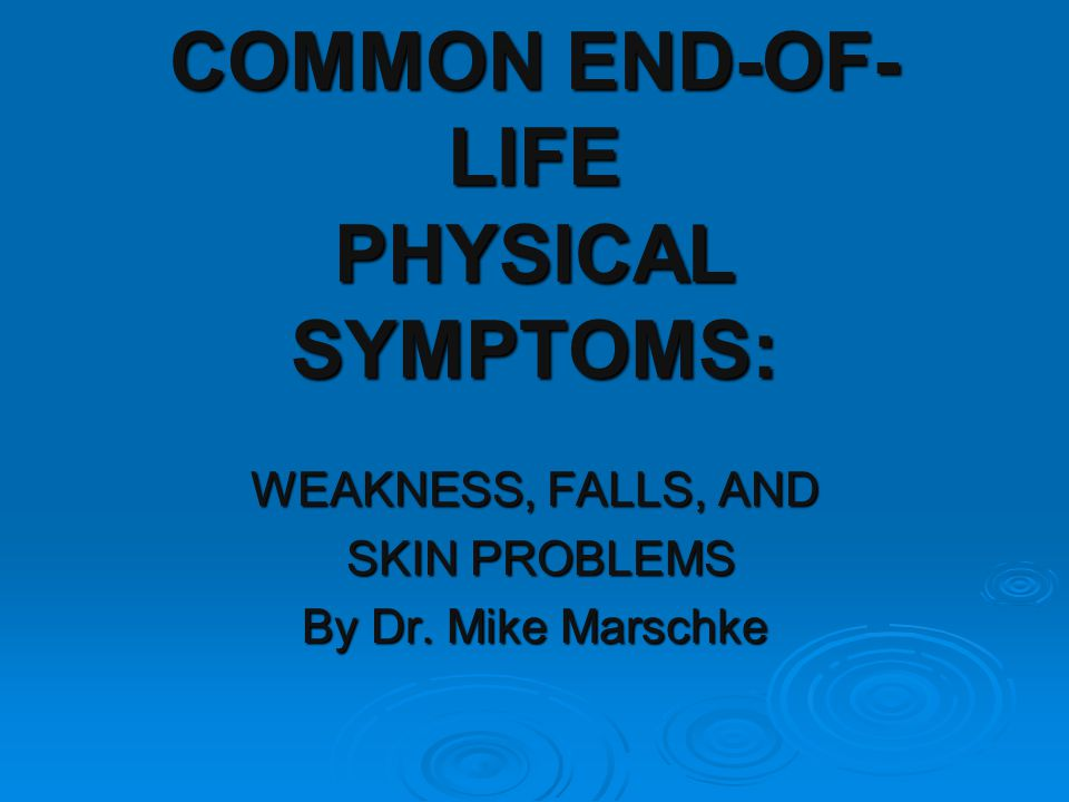COMMON END-OF- LIFE PHYSICAL SYMPTOMS: WEAKNESS, FALLS, AND SKIN PROBLEMS SKIN PROBLEMS By Dr.