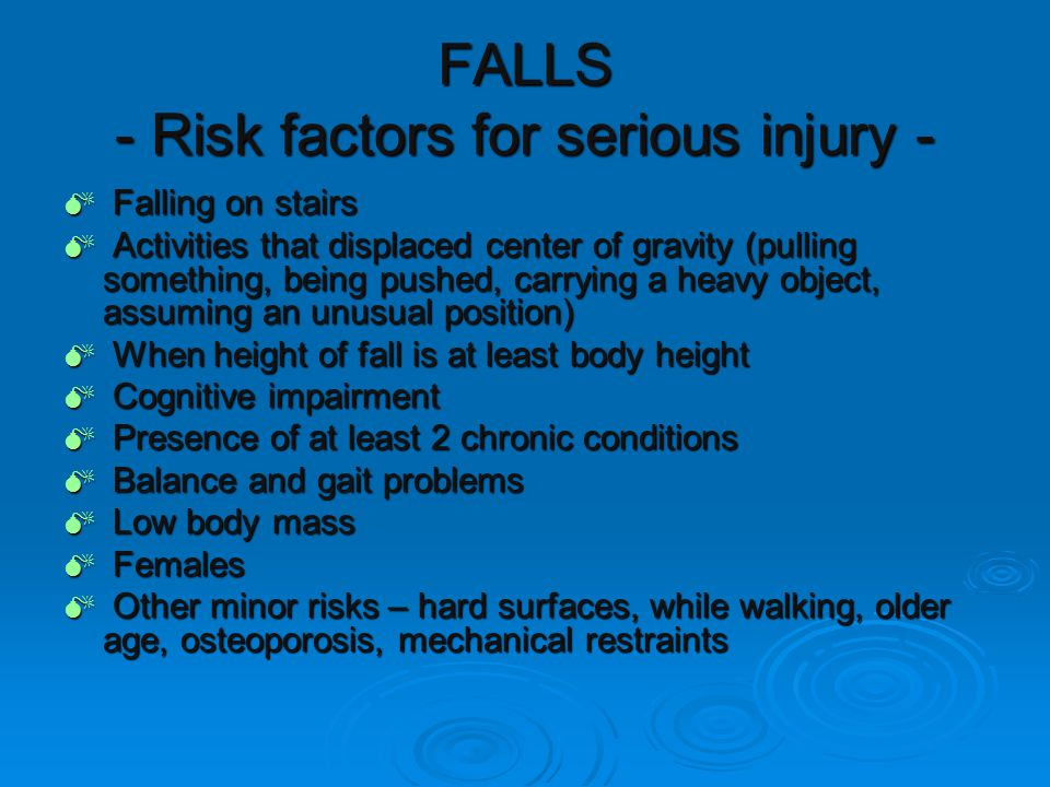 FALLS - Risk factors for serious injury -  Falling on stairs  Activities that displaced center of gravity (pulling something, being pushed, carrying a heavy object, assuming an unusual position)  When height of fall is at least body height  Cognitive impairment  Presence of at least 2 chronic conditions  Balance and gait problems  Low body mass  Females  Other minor risks – hard surfaces, while walking, older age, osteoporosis, mechanical restraints