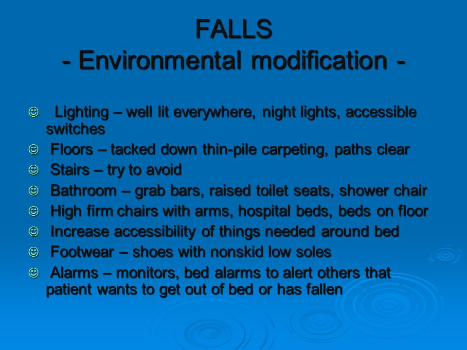 FALLS - Environmental modification - Lighting – well lit everywhere, night lights, accessible switches Lighting – well lit everywhere, night lights, accessible switches Floors – tacked down thin-pile carpeting, paths clear Floors – tacked down thin-pile carpeting, paths clear Stairs – try to avoid Stairs – try to avoid Bathroom – grab bars, raised toilet seats, shower chair Bathroom – grab bars, raised toilet seats, shower chair High firm chairs with arms, hospital beds, beds on floor High firm chairs with arms, hospital beds, beds on floor Increase accessibility of things needed around bed Increase accessibility of things needed around bed Footwear – shoes with nonskid low soles Footwear – shoes with nonskid low soles Alarms – monitors, bed alarms to alert others that patient wants to get out of bed or has fallen Alarms – monitors, bed alarms to alert others that patient wants to get out of bed or has fallen