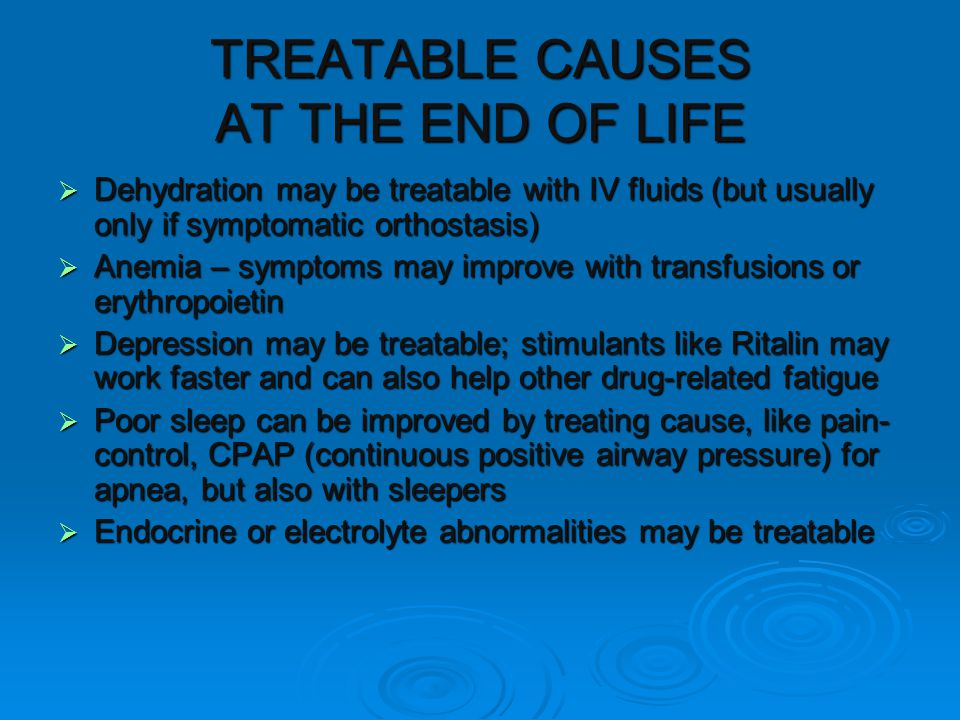 TREATABLE CAUSES AT THE END OF LIFE  Dehydration may be treatable with IV fluids (but usually only if symptomatic orthostasis)  Anemia – symptoms may improve with transfusions or erythropoietin  Depression may be treatable; stimulants like Ritalin may work faster and can also help other drug-related fatigue  Poor sleep can be improved by treating cause, like pain- control, CPAP (continuous positive airway pressure) for apnea, but also with sleepers  Endocrine or electrolyte abnormalities may be treatable