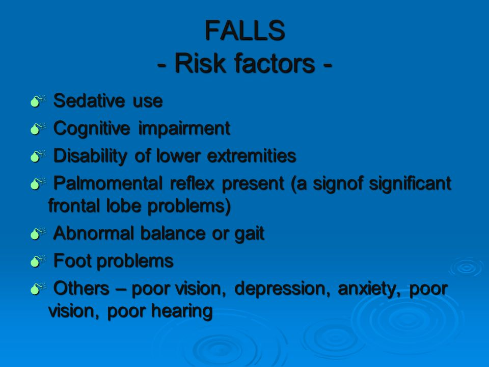 FALLS - Risk factors -  Sedative use  Cognitive impairment  Disability of lower extremities  Palmomental reflex present (a signof significant frontal lobe problems)  Abnormal balance or gait  Foot problems  Others – poor vision, depression, anxiety, poor vision, poor hearing