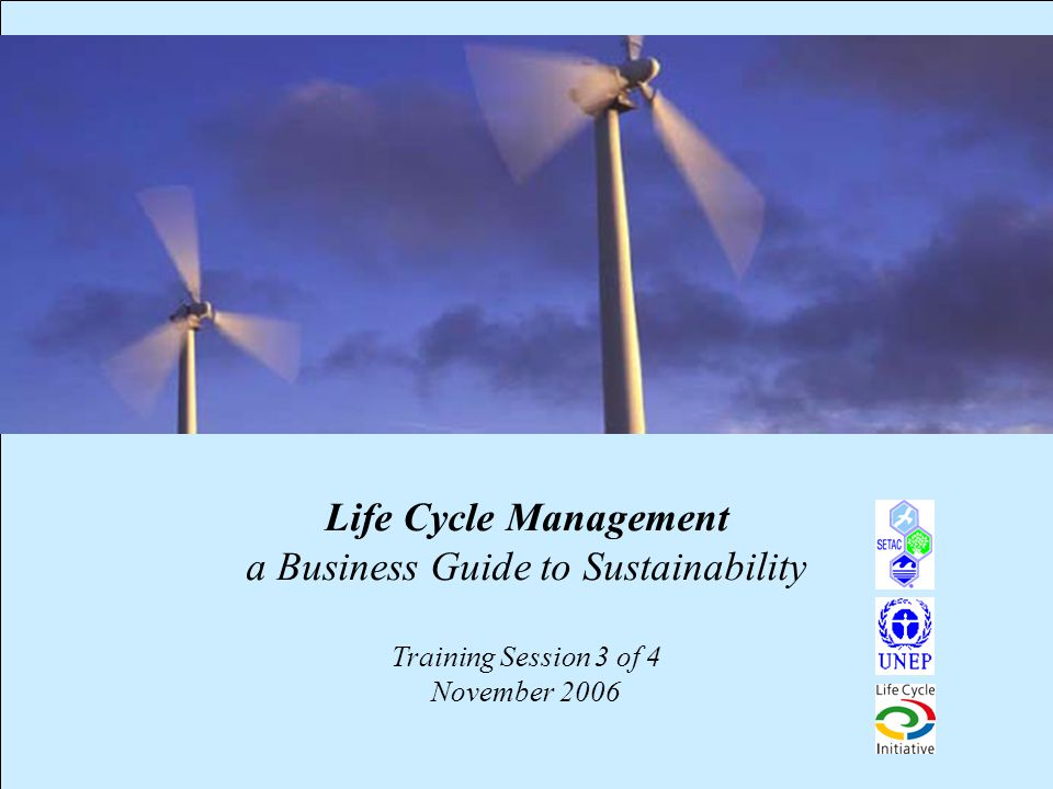 1 Life Cycle Management a Business Guide to Sustainability Training Session 3 of 4 November 2006