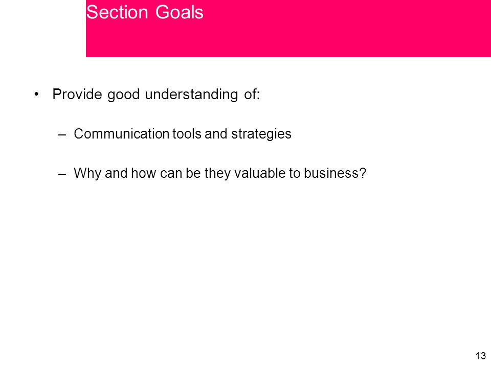 13 Provide good understanding of: –Communication tools and strategies –Why and how can be they valuable to business? Section Goals