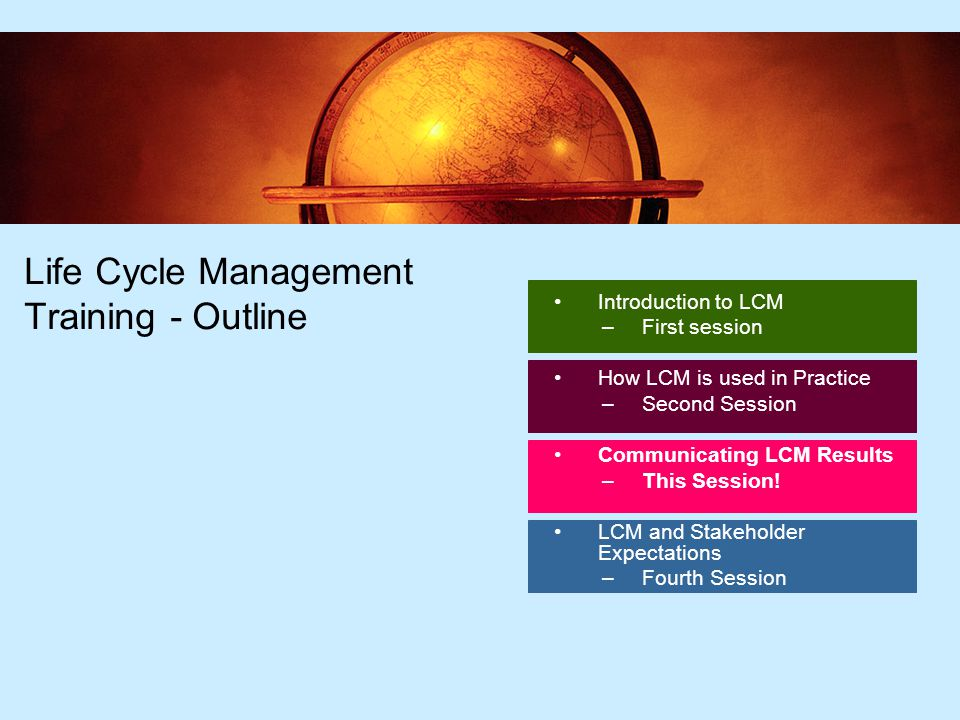 2 2 Life Cycle Management Training - Outline Introduction to LCM –First session How LCM is used in Practice –Second Session Communicating LCM Results –This Session.