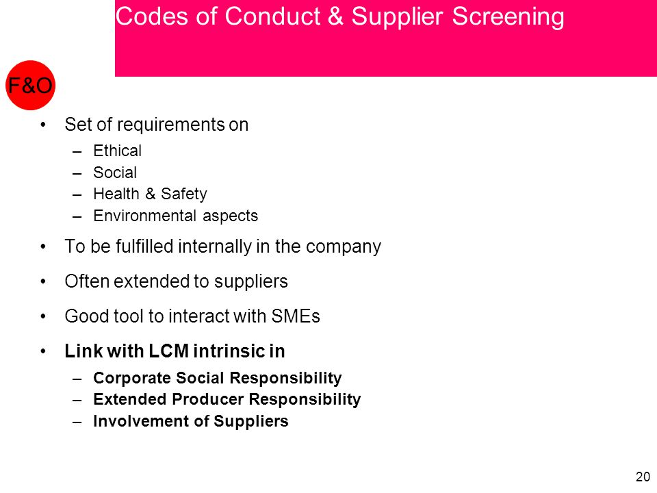 20 Set of requirements on –Ethical –Social –Health & Safety –Environmental aspects To be fulfilled internally in the company Often extended to suppliers Good tool to interact with SMEs Link with LCM intrinsic in –Corporate Social Responsibility –Extended Producer Responsibility –Involvement of Suppliers F&O Codes of Conduct & Supplier Screening