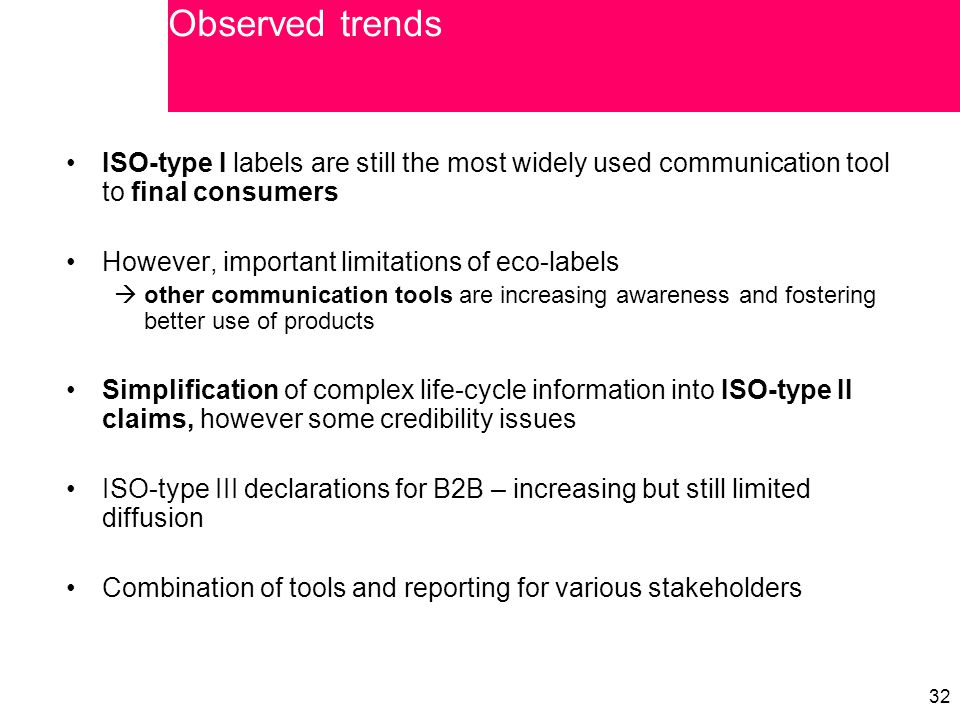 32 ISO-type I labels are still the most widely used communication tool to final consumers However, important limitations of eco-labels  other communication tools are increasing awareness and fostering better use of products Simplification of complex life-cycle information into ISO-type II claims, however some credibility issues ISO-type III declarations for B2B – increasing but still limited diffusion Combination of tools and reporting for various stakeholders Observed trends