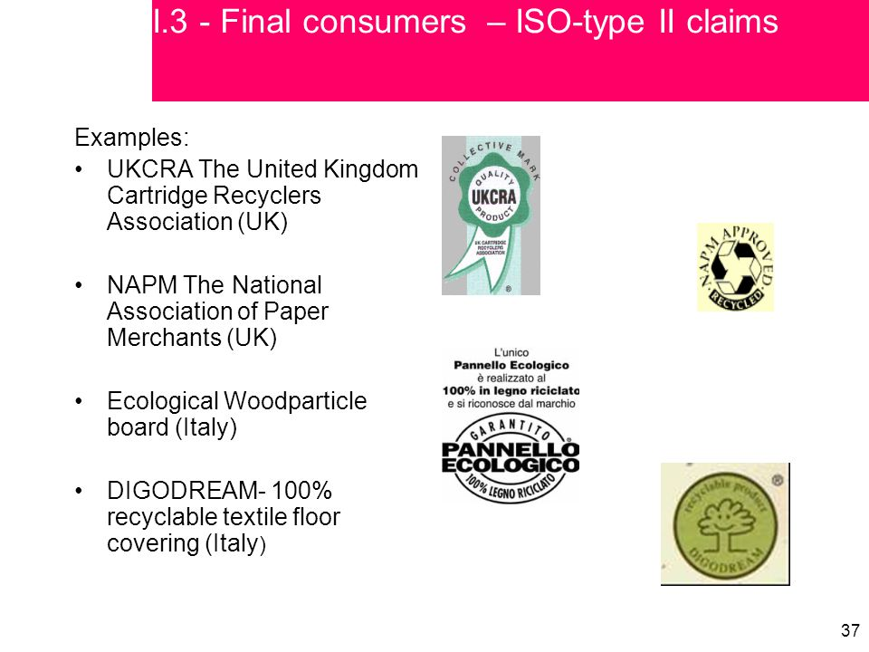 37 Examples: UKCRA The United Kingdom Cartridge Recyclers Association (UK) NAPM The National Association of Paper Merchants (UK) Ecological Woodparticle board (Italy) DIGODREAM- 100% recyclable textile floor covering (Italy ) I.3 - Final consumers – ISO-type II claims