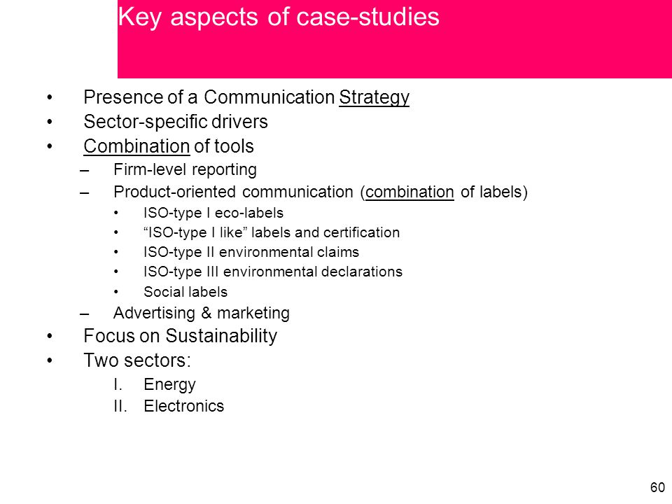 60 Presence of a Communication Strategy Sector-specific drivers Combination of tools –Firm-level reporting –Product-oriented communication (combination of labels) ISO-type I eco-labels ISO-type I like labels and certification ISO-type II environmental claims ISO-type III environmental declarations Social labels –Advertising & marketing Focus on Sustainability Two sectors: I.Energy II.Electronics Key aspects of case-studies