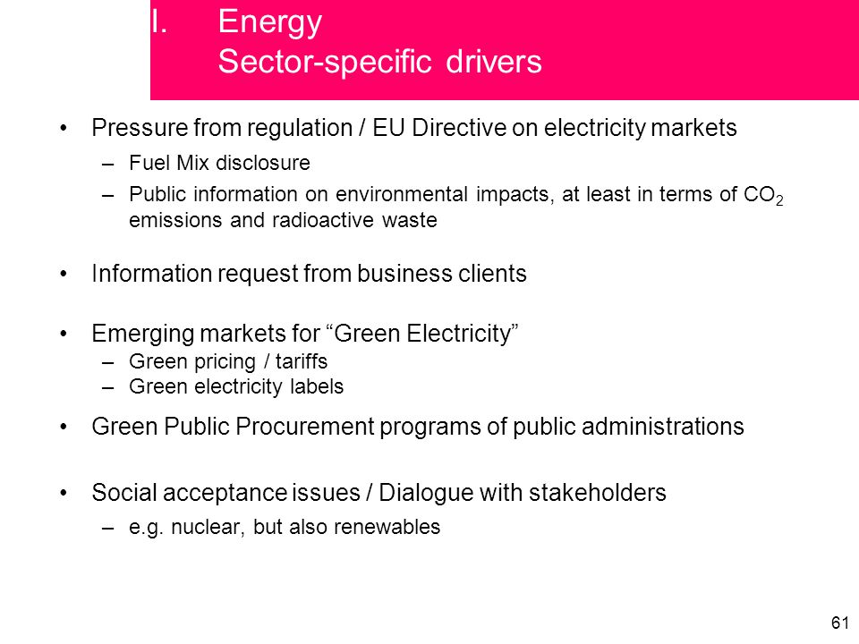 61 Pressure from regulation / EU Directive on electricity markets –Fuel Mix disclosure –Public information on environmental impacts, at least in terms of CO 2 emissions and radioactive waste Information request from business clients Emerging markets for Green Electricity –Green pricing / tariffs –Green electricity labels Green Public Procurement programs of public administrations Social acceptance issues / Dialogue with stakeholders –e.g.