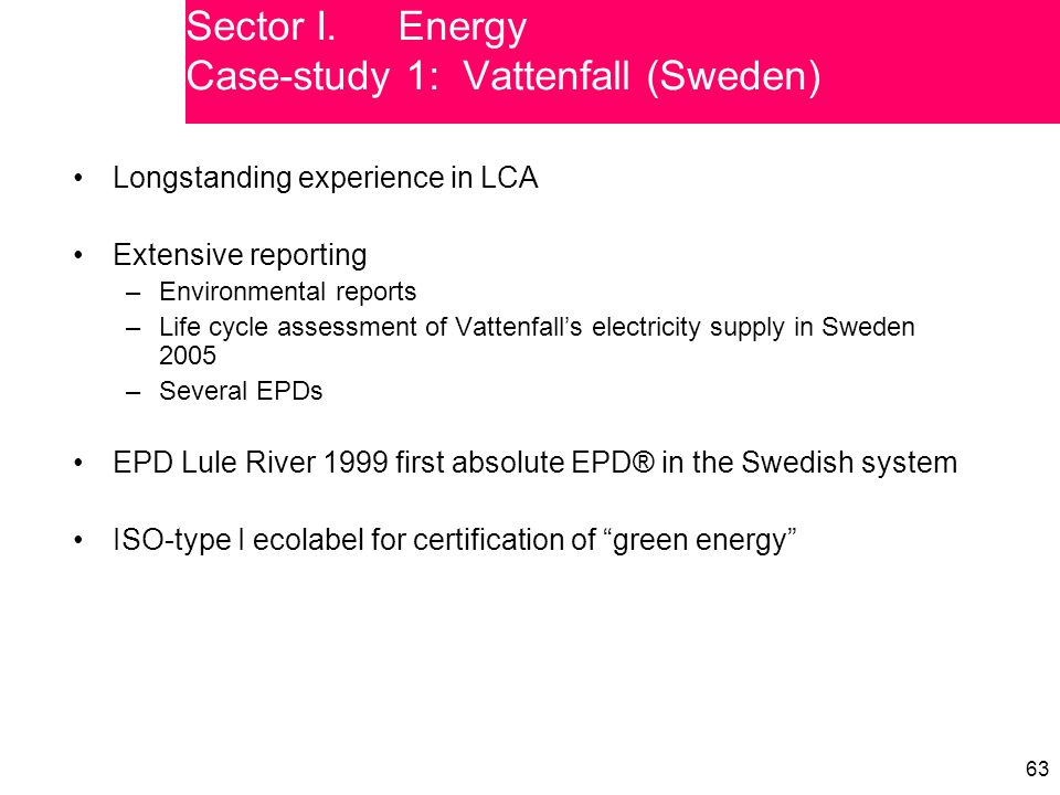 63 Longstanding experience in LCA Extensive reporting –Environmental reports –Life cycle assessment of Vattenfall's electricity supply in Sweden 2005 –Several EPDs EPD Lule River 1999 first absolute EPD® in the Swedish system ISO-type I ecolabel for certification of green energy Sector I.Energy Case-study 1: Vattenfall (Sweden)