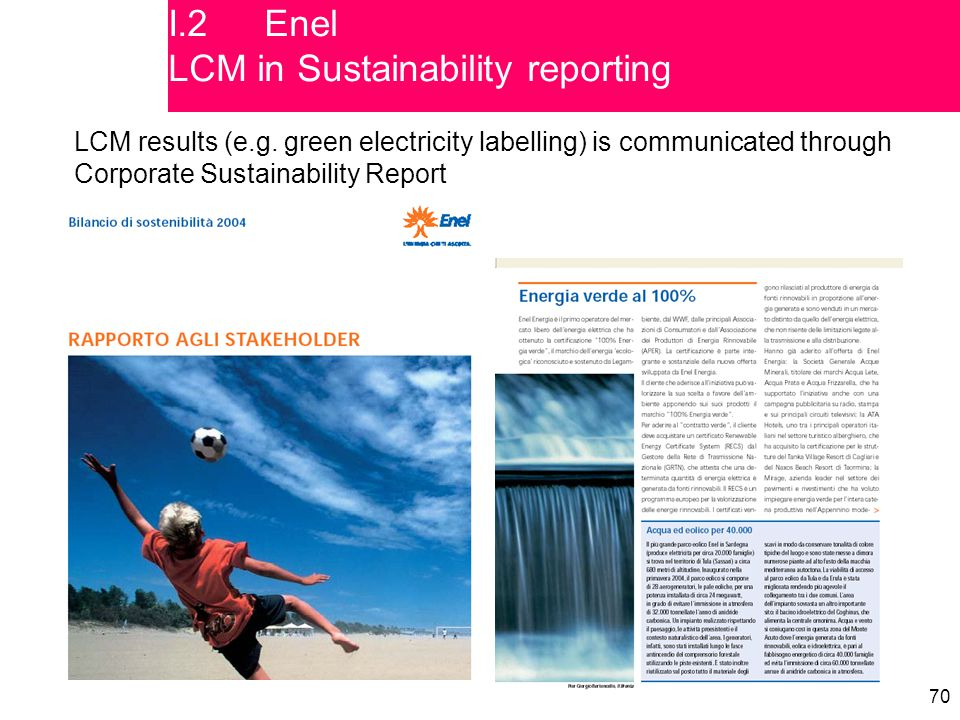 70 LCM results (e.g. green electricity labelling) is communicated through Corporate Sustainability Report I.2Enel LCM in Sustainability reporting