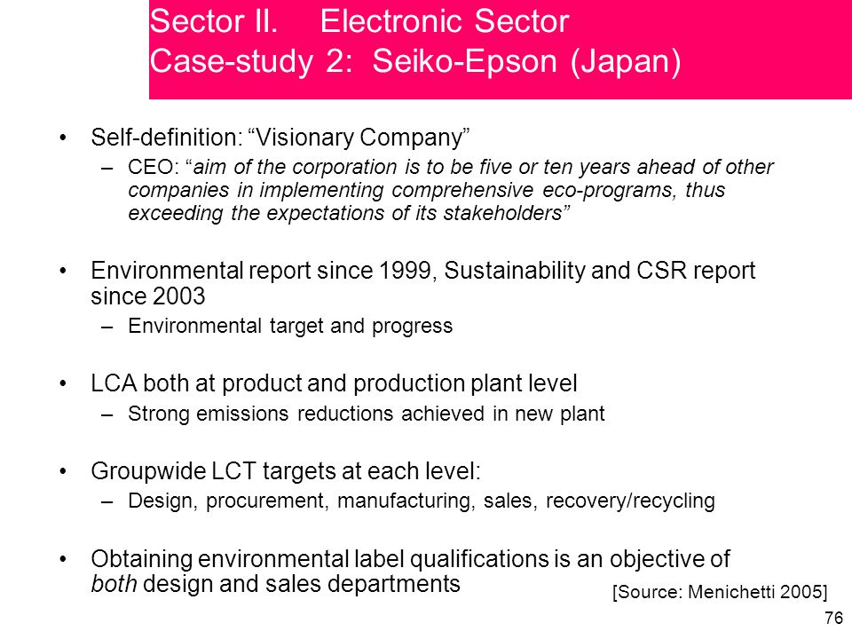 76 Self-definition: Visionary Company –CEO: aim of the corporation is to be five or ten years ahead of other companies in implementing comprehensive eco-programs, thus exceeding the expectations of its stakeholders Environmental report since 1999, Sustainability and CSR report since 2003 –Environmental target and progress LCA both at product and production plant level –Strong emissions reductions achieved in new plant Groupwide LCT targets at each level: –Design, procurement, manufacturing, sales, recovery/recycling Obtaining environmental label qualifications is an objective of both design and sales departments [Source: Menichetti 2005] Sector II.Electronic Sector Case-study 2: Seiko-Epson (Japan)