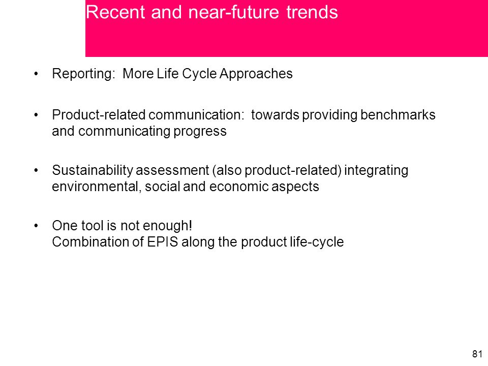 81 Reporting: More Life Cycle Approaches Product-related communication: towards providing benchmarks and communicating progress Sustainability assessment (also product-related) integrating environmental, social and economic aspects One tool is not enough.