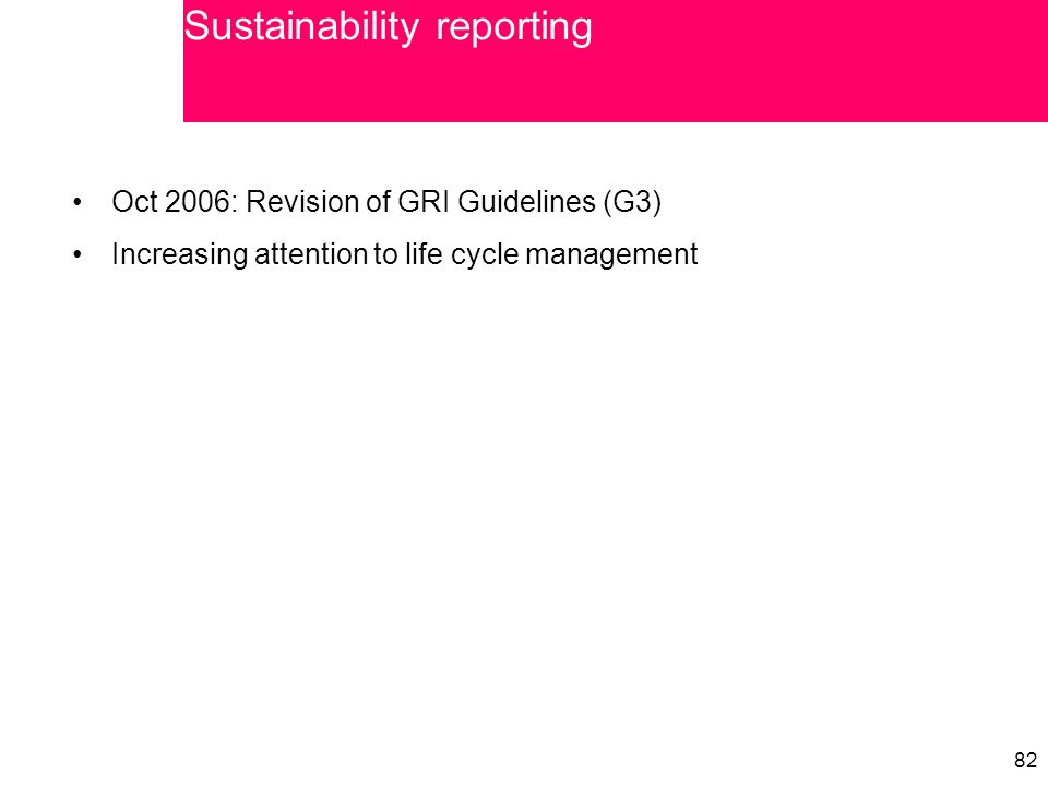 82 Oct 2006: Revision of GRI Guidelines (G3) Increasing attention to life cycle management Sustainability reporting