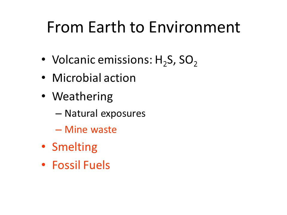 From Earth to Environment Volcanic emissions: H 2 S, SO 2 Microbial action Weathering – Natural exposures – Mine waste Smelting Fossil Fuels